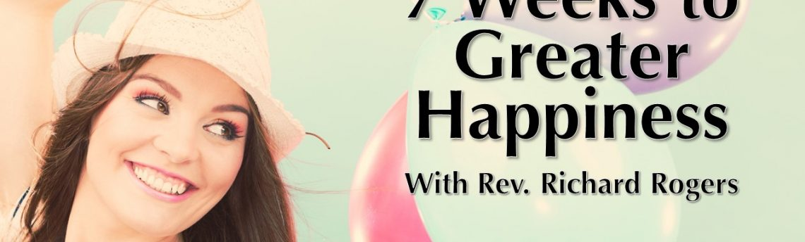 "07.18.2018 – ""7 Weeks to Greater Happiness"" with Rev. Richard Rogers"