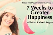 "07.18.2018 - ""7 Weeks to Greater Happiness"" with Rev. Richard Rogers"